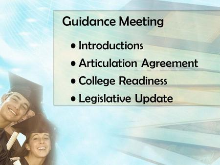 Guidance Meeting Introductions Articulation Agreement College Readiness Legislative Update.