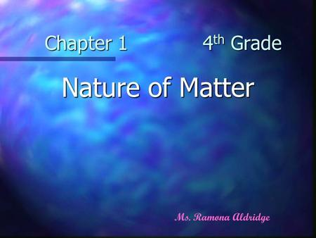 Chapter 1 4 th Grade Nature of Matter Ms. Ramona Aldridge.