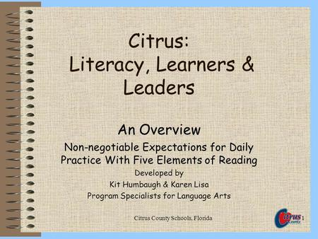 Citrus County Schools, Florida1 Citrus: Literacy, Learners & Leaders An Overview Non-negotiable Expectations for Daily Practice With Five Elements of Reading.