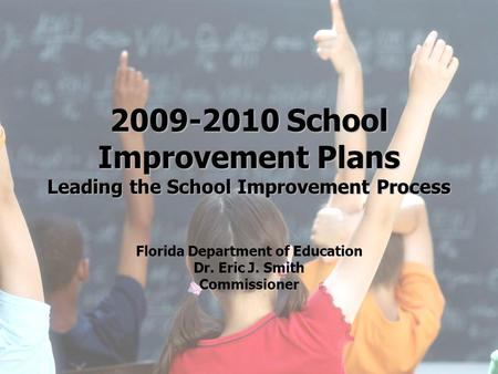 2009-2010 School Improvement Plans Leading the School Improvement Process Florida Department of Education Dr. Eric J. Smith Commissioner   1- PP -10.