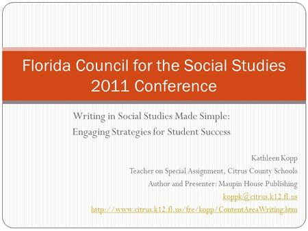 Writing in Social Studies Made Simple: Engaging Strategies for Student Success Florida Council for the Social Studies 2011 Conference Kathleen Kopp Teacher.