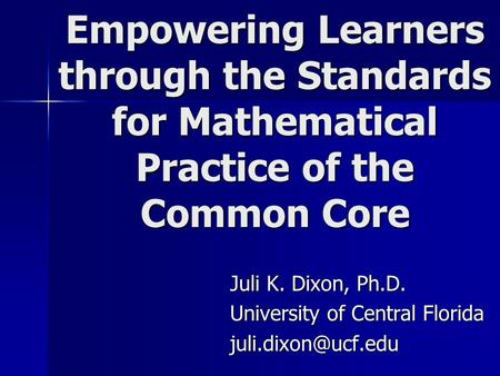 Empowering Learners through the Standards for Mathematical Practice of the Common Core Juli K. Dixon, Ph.D. University of Central Florida