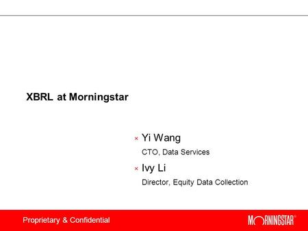 Proprietary & Confidential XBRL at Morningstar × Yi Wang CTO, Data Services × Ivy Li Director, Equity Data Collection.