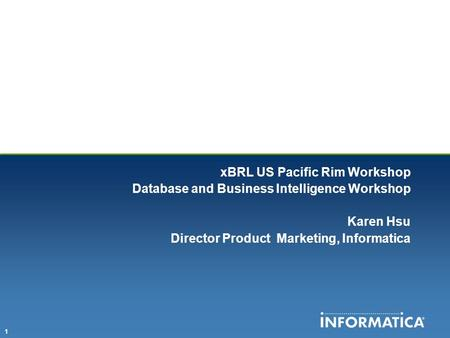 1 xBRL US Pacific Rim Workshop Database and Business Intelligence Workshop Karen Hsu Director Product Marketing, Informatica.