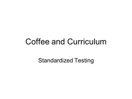 Coffee and Curriculum Standardized Testing. Goal for Meeting Have better understanding of the standardized testing administered to Oak Grove students.
