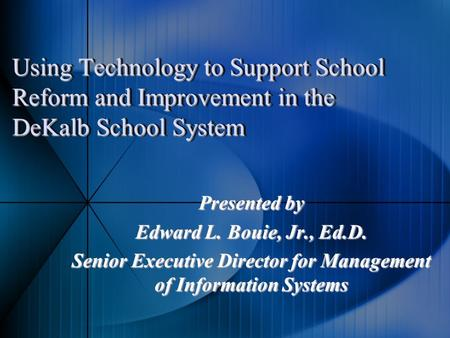 Using Technology to Support School Reform and Improvement in the DeKalb School System Presented by Edward L. Bouie, Jr., Ed.D. Senior Executive Director.