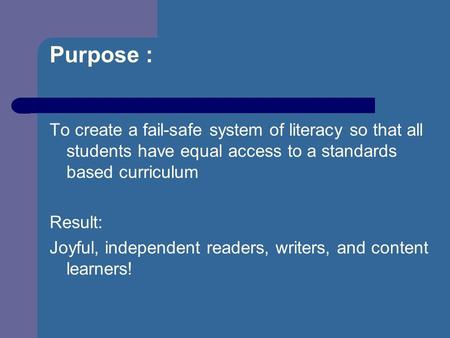 Purpose : To create a fail-safe system of literacy so that all students have equal access to a standards based curriculum Result: Joyful, independent readers,