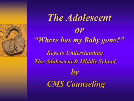 The Adolescent or Where has my Baby gone? Keys to Understanding The Adolescent & Middle School by CMS Counseling CMS Counseling.