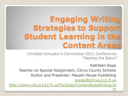 Engaging Writing Strategies to Support Student Learning in the Content Areas Christian Educators Convention 2011 Conference: Passing the Baton Kathleen.