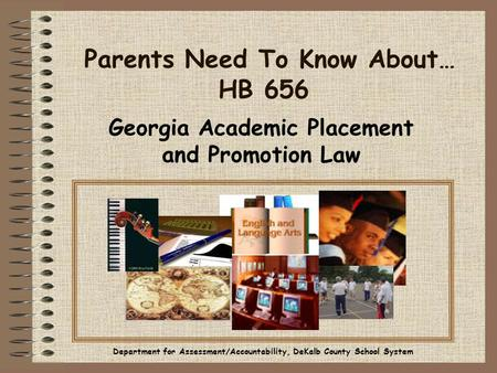 Parents Need To Know About… HB 656 Georgia Academic Placement and Promotion Law Department for Assessment/Accountability, DeKalb County School System.