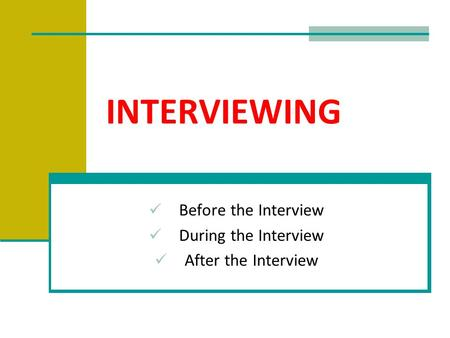 INTERVIEWING Before the Interview During the Interview After the Interview.