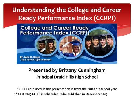 Presented by Brittany Cunningham Principal Druid Hills High School *CCRPI data used in this presentation is from the 2011-2012 school year ** 2012-2013.