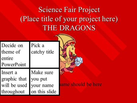 Science Fair Project (Place title of your project here) THE DRAGONS Your name should be here Decide on theme of entire PowerPoint Pick a catchy title Insert.