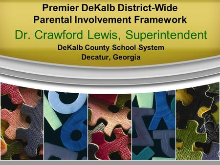 Premier DeKalb District-Wide Parental Involvement Framework Dr. Crawford Lewis, Superintendent DeKalb County School System Decatur, Georgia.