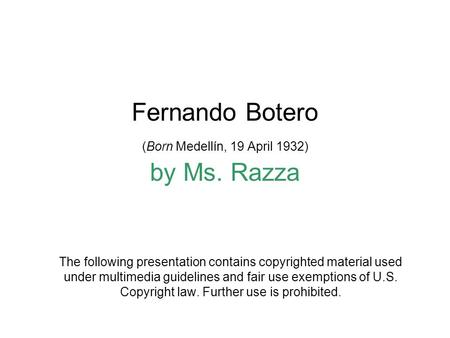 Fernando Botero (Born Medellín, 19 April 1932) by Ms. Razza The following presentation contains copyrighted material used under multimedia guidelines and.