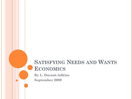 S ATISFYING N EEDS AND W ANTS E CONOMICS By L. Durant-Adkins September 2009.