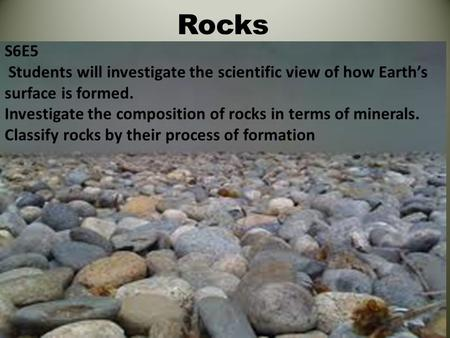 Rocks S6E5 Students will investigate the scientific view of how Earth's surface is formed. Investigate the composition of rocks in terms of minerals. Classify.