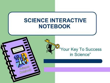 Your Key To Success in Science SCIENCE INTERACTIVE NOTEBOOK.