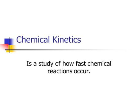 Chemical Kinetics Is a study of how fast chemical reactions occur.