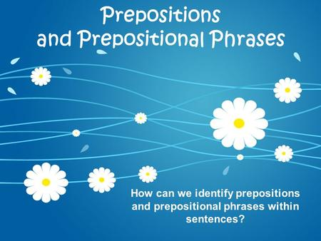 Prepositions and Prepositional Phrases How can we identify prepositions and prepositional phrases within sentences?