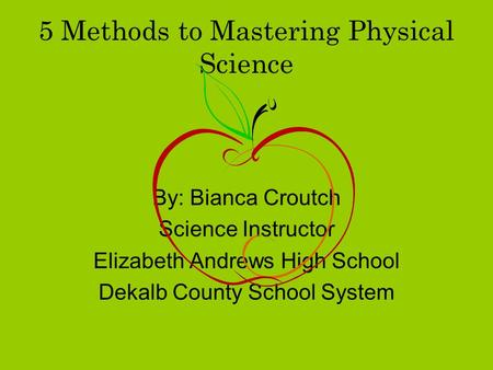 5 Methods to Mastering Physical Science By: Bianca Croutch Science Instructor Elizabeth Andrews High School Dekalb County School System.