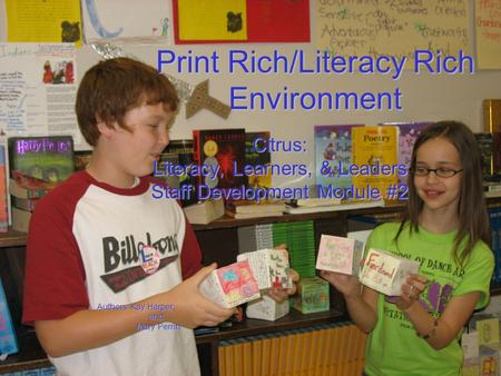 Print Rich/Literacy Rich Environment Citrus: Literacy, Learners, & Leaders Staff Development Module #2 Authors: Kay Harper and and Mary Perrin Mary Perrin.
