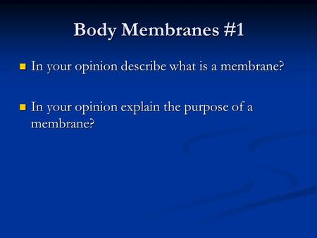 Body Membranes #1 In your opinion describe what is a membrane? In your opinion describe what is a membrane? In your opinion explain the purpose of a membrane?