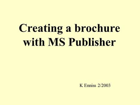 Creating a brochure with MS Publisher K Enniss 2/2003.