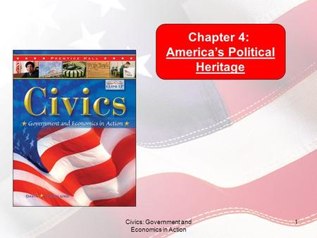Civics: Government and Economics in Action 1 Chapter 4: Americas Political Heritage.