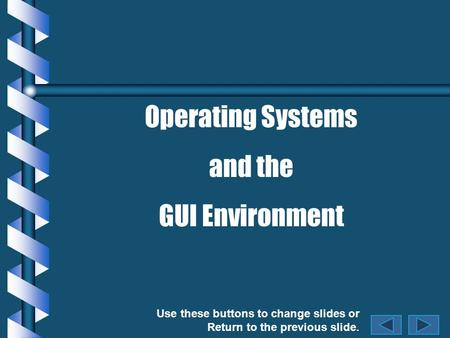 Use these buttons to change slides or Return to the previous slide. Operating Systems and the GUI Environment.