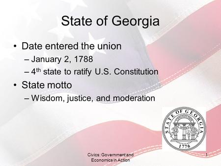 State of Georgia Date entered the union –January 2, 1788 –4 th state to ratify U.S. Constitution State motto –Wisdom, justice, and moderation Civics: Government.
