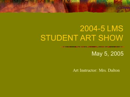 2004-5 LMS STUDENT ART SHOW May 5, 2005 Art Instructor: Mrs. Dalton.