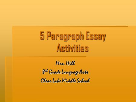 5 Paragraph Essay Activities Mrs. Hill 8 th Grade Language Arts Clear Lake Middle School.