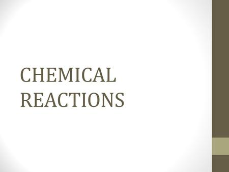 CHEMICAL REACTIONS. Chemical Reactions A chemical reaction is a process in which the physical and chemical properties of the original substances change.