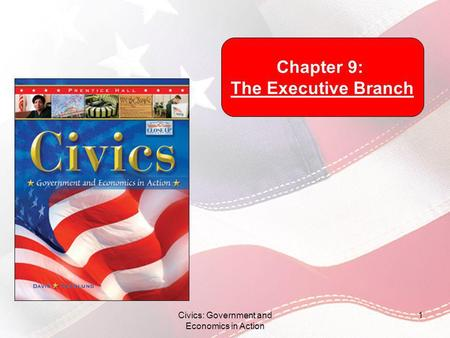 Civics: Government and Economics in Action 1 Chapter 9: The Executive Branch.