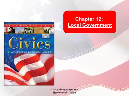 Civics: Government and Economics in Action 1 Chapter 12: Local Government.