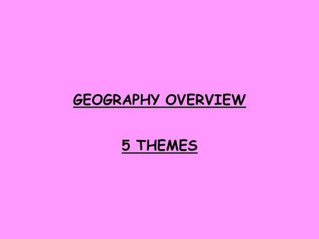 GEOGRAPHY OVERVIEW 5 THEMES.