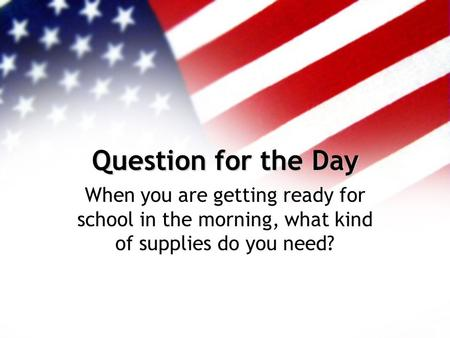 Question for the Day When you are getting ready for school in the morning, what kind of supplies do you need?