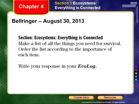 Copyright © by Holt, Rinehart and Winston. All rights reserved. ResourcesChapter menu Bellringer – August 30, 2013 Chapter 4 Section 1 Ecosystems: Everything.
