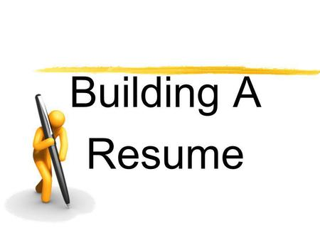 Building A Resume. Your Resume is Your Marketing Tool Resumes may be prepared in various forms. Remember to show your strengths Resumes should… Be typed.