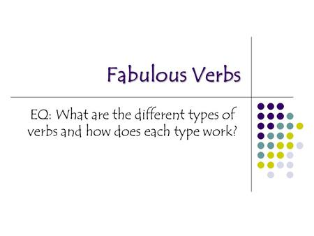 Fabulous Verbs EQ: What are the different types of verbs and how does each type work?