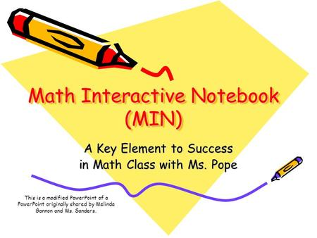 Math Interactive Notebook (MIN) A Key Element to Success in Math Class with Ms. Pope This is a modified PowerPoint of a PowerPoint originally shared by.