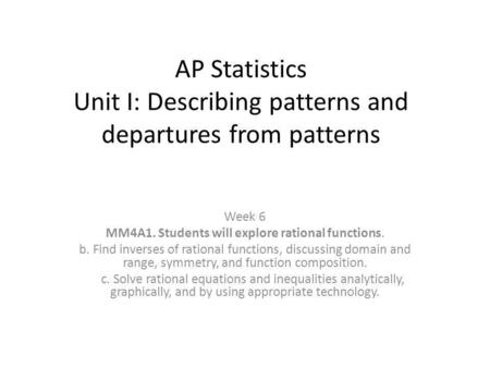 AP Statistics Unit I: Describing patterns and departures from patterns Week 6 MM4A1. Students will explore rational functions. b. Find inverses of rational.