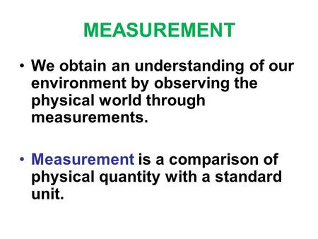 MEASUREMENT We obtain an understanding of our environment by observing the physical world through measurements. Measurement is a comparison of physical.
