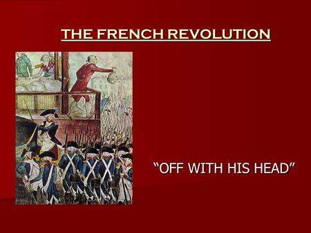 THE FRENCH REVOLUTION OFF WITH HIS HEAD. LIBERTY, EQUALITY, FRATERNITY The motto of the French Revolution The motto of the French Revolution.