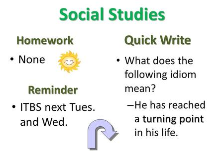 Social Studies Homework None Quick Write What does the following idiom mean? turning point – He has reached a turning point in his life. Reminder ITBS.