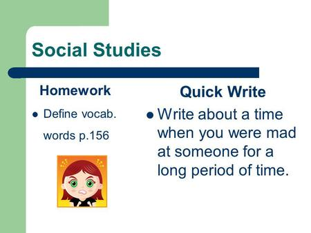 Social Studies Homework Define vocab. words p.156 Quick Write Write about a time when you were mad at someone for a long period of time.