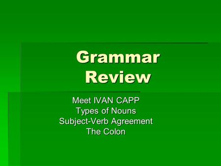 Meet IVAN CAPP Types of Nouns Subject-Verb Agreement The Colon
