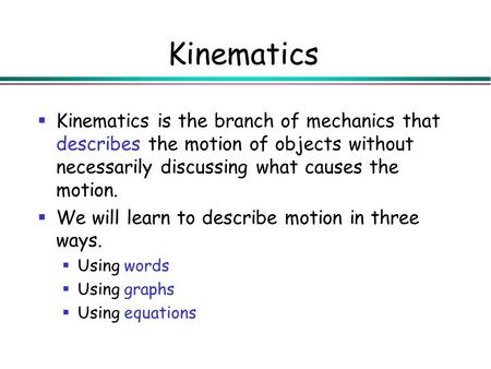 Kinematics Kinematics is the branch <strong>of</strong> mechanics that describes the <strong>motion</strong> <strong>of</strong> objects without necessarily discussing what causes the <strong>motion</strong>. We will learn.
