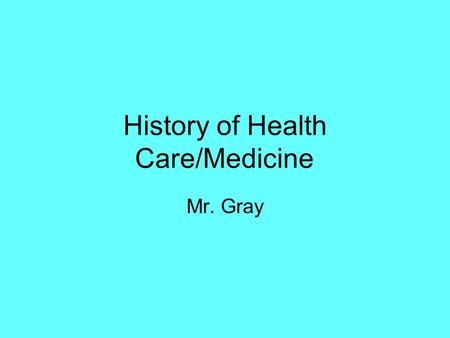 History of Health Care/Medicine Mr. Gray. Early Beginnings Methods of giving care: herbs, plants, organic foods Exorcism: Tribal doctors and witch doctors.